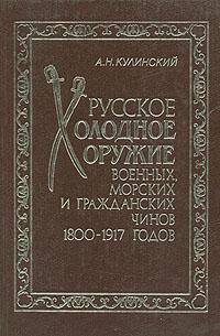 Русское холодное оружие военных, морских и гражданских чинов 1800-1917 годов | Кулинский А.Н