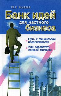 Банк идей для частного бизнеса | Ю.Н.Киселев
