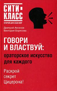 Говори и властвуй. Ораторское искусство для каждого | Дмитрий Аксенов, Виктория Борисова