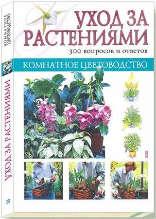 Комнатное цветоводство. Уход за растениями.(300 вопросов и ответов)