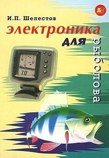 Электроника для рыболова | И.П.Шелестов