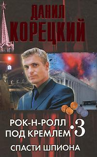 Рок-н-ролл под кремлем Книга 3. Спасти шпиона | Данил Корецкий